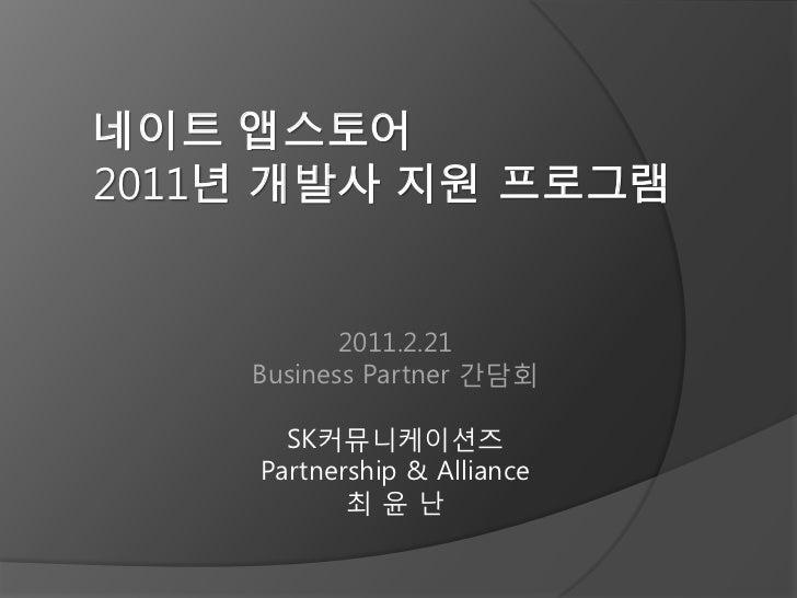 네이트 앱스토어2011년 개발사 지원 프로그램           2011.2.21    Business Partner 갂담회      SK커뮤니케이션즈    Partnership & Alliance           최윤난