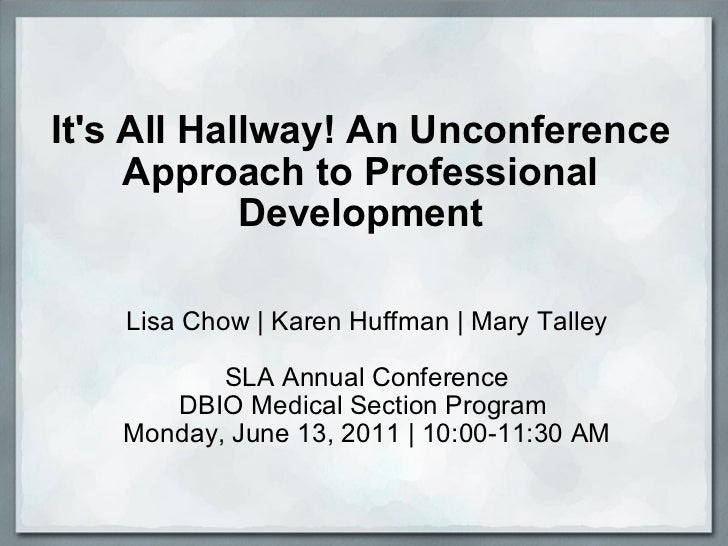 It's All Hallway! An Unconference Approach to Professional Development Lisa Chow | Karen Huffman | Mary Talley SLA Annual ...