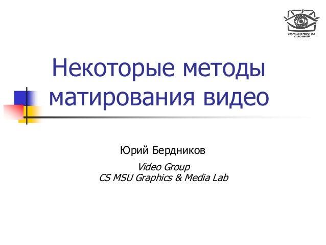 Некоторые методы матирования видео Юрий Бердников Video Group CS MSU Graphics & Media Lab