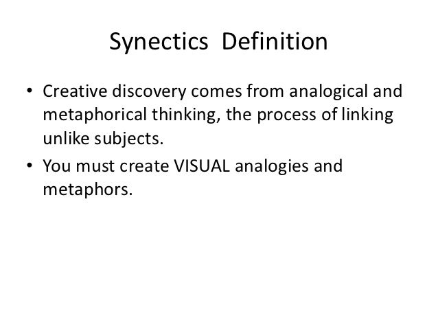 Synectics Definition• Creative discovery comes from analogical and  metaphorical thinking, the process of linking  unlike ...