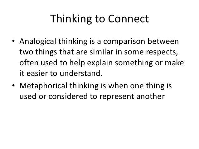 Thinking to Connect• Analogical thinking is a comparison between  two things that are similar in some respects,  often use...