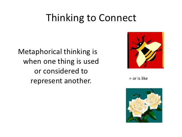 Thinking to ConnectMetaphorical thinking is when one thing is used    or considered to                           = or is l...