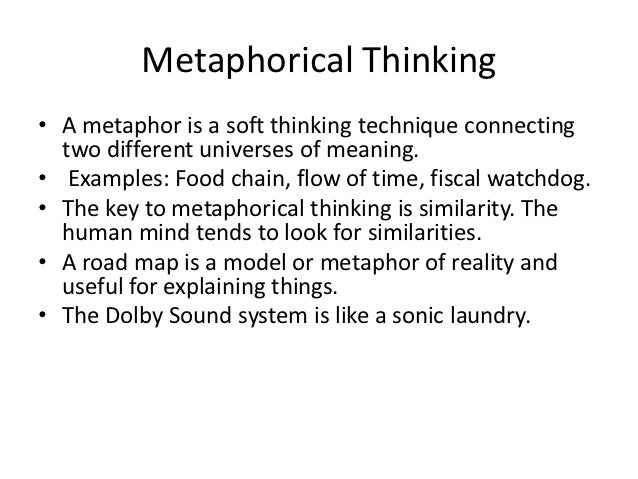 Metaphorical Thinking• A metaphor is a soft thinking technique connecting  two different universes of meaning.• Examples: ...
