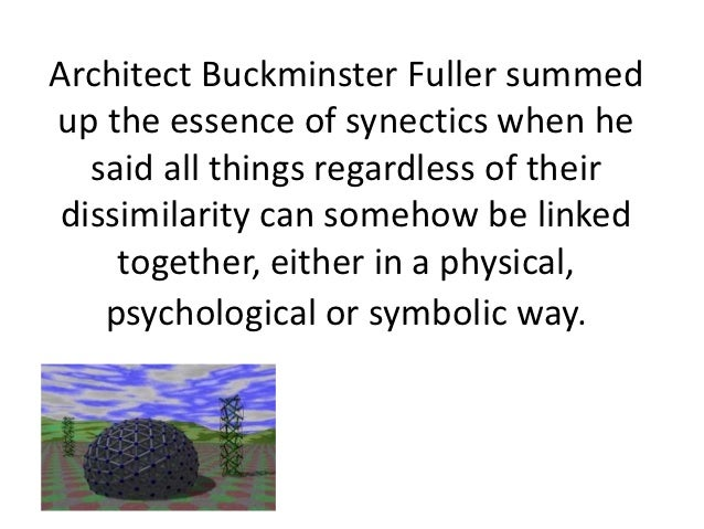 Architect Buckminster Fuller summedup the essence of synectics when he   said all things regardless of their dissimilarity...