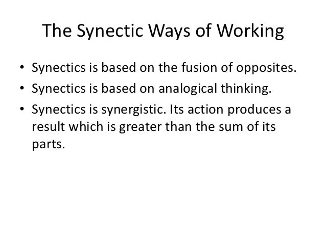 The Synectic Ways of Working• Synectics is based on the fusion of opposites.• Synectics is based on analogical thinking.• ...