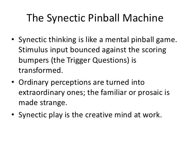 The Synectic Pinball Machine• Synectic thinking is like a mental pinball game.  Stimulus input bounced against the scoring...
