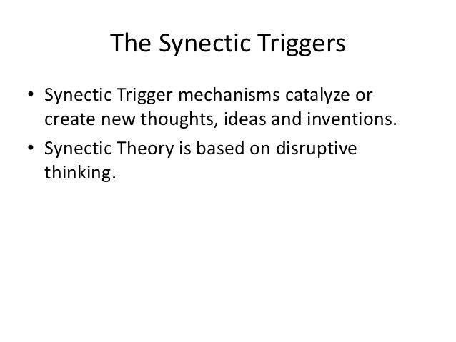 The Synectic Triggers• Synectic Trigger mechanisms catalyze or  create new thoughts, ideas and inventions.• Synectic Theor...