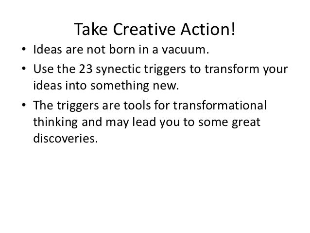 Take Creative Action!• Ideas are not born in a vacuum.• Use the 23 synectic triggers to transform your  ideas into somethi...