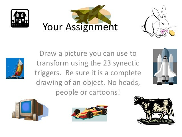 Your Assignment  Draw a picture you can use to transform using the 23 synectictriggers. Be sure it is a completedrawing of...