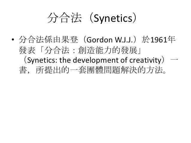 分合法(Synetics)• 分合法係由果登(Gordon W.J.J.)於1961年  發表「分合法:創造能力的發展」  (Synetics: the development of creativity)一  書,所提出的一套團體問題解決的方法。