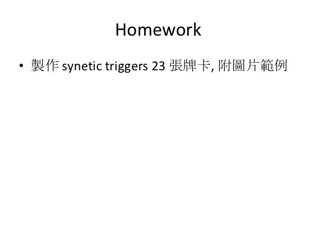 Homework• 製作 synetic triggers 23 張牌卡, 附圖片範例