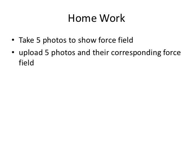 Home Work• Take 5 photos to show force field• upload 5 photos and their corresponding force  field
