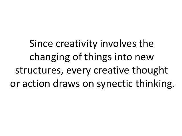 Since creativity involves the    changing of things into new structures, every creative thoughtor action draws on synectic...