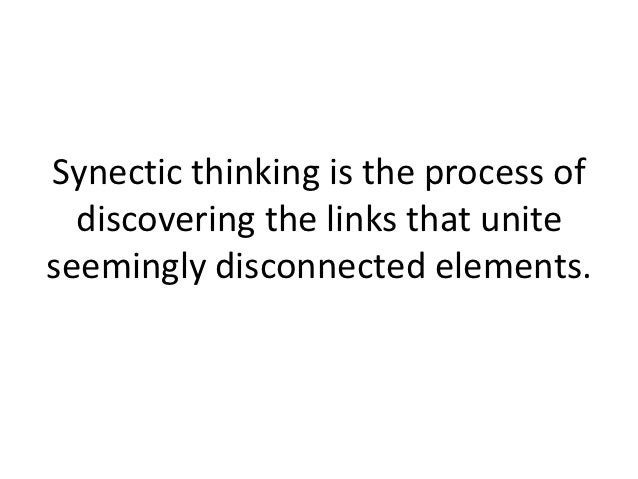 Synectic thinking is the process of  discovering the links that uniteseemingly disconnected elements.