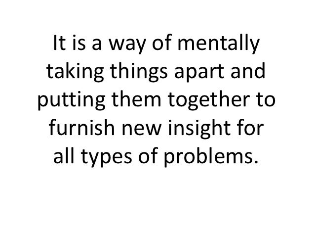 It is a way of mentally taking things apart andputting them together to furnish new insight for  all types of problems.