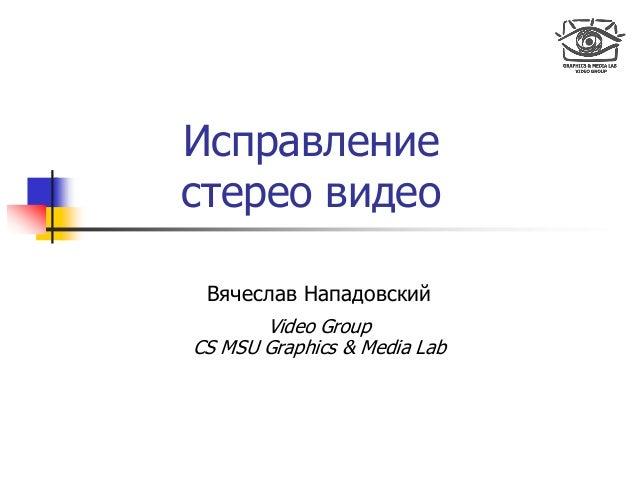 Исправление стерео видео Вячеслав Нападовский Video Group CS MSU Graphics & Media Lab