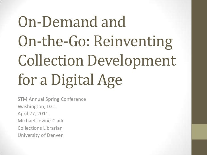 On-Demand and On-the-Go: Reinventing Collection Development for a Digital Age<br />STM Annual Spring Conference<br />Washi...