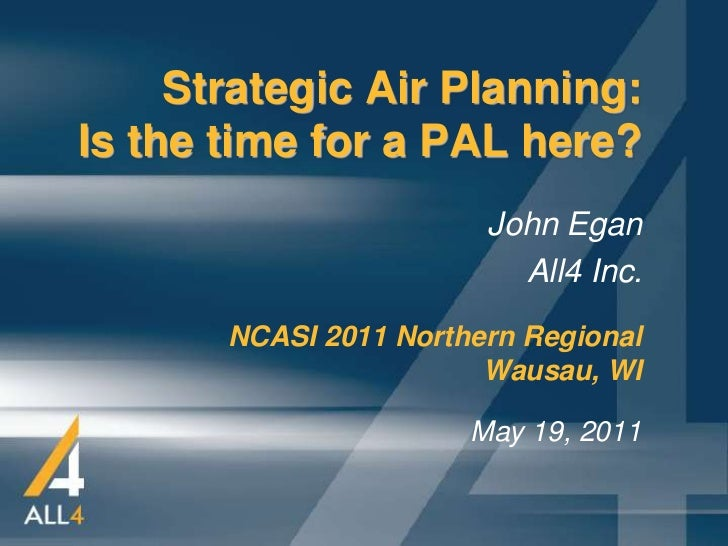 Strategic Air Planning:Is the time for a PAL here?                        John Egan                          All4 Inc.    ...