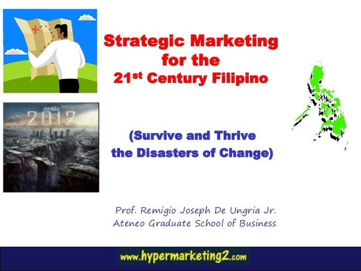 Strategic Marketing      for the 21st Century Filipino   (Survive and Thrivethe Disasters of Change) Prof. Remigio Joseph ...