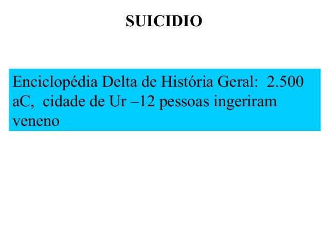 SUICIDIO  Enciclopédia Delta de História Geral: 2.500 aC, cidade de Ur –12 pessoas ingeriram veneno