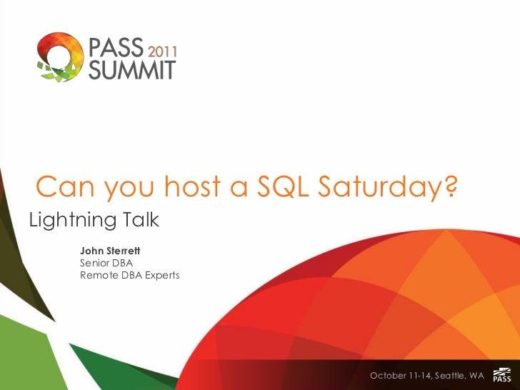 Can you host a SQL Saturday?Lightning Talk     John Sterrett     Senior DBA     Remote DBA Experts                        ...