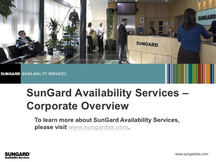 SunGard Availability Services –Corporate Overview To learn more about SunGard Availability Services, please visit www.sung...