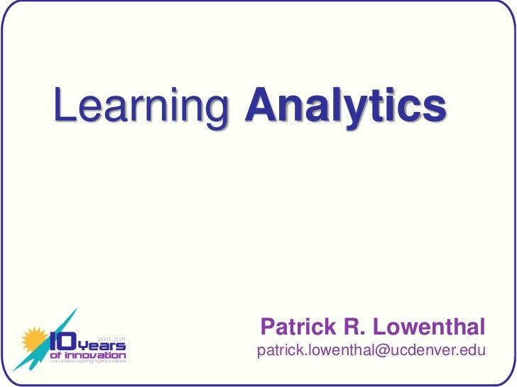 Learning Analytics<br />Patrick R. Lowenthalpatrick.lowenthal@ucdenver.edu<br />