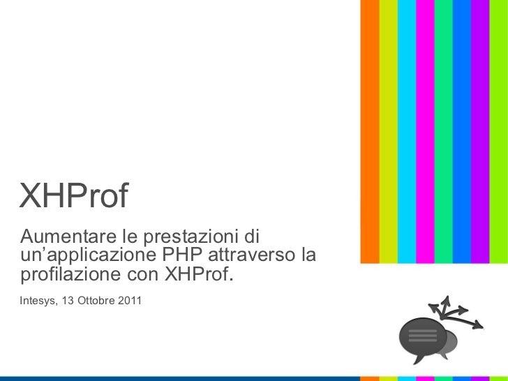 XHProfAumentare le prestazioni diun'applicazione PHP attraverso laprofilazione con XHProf.Intesys, 13 Ottobre 2011
