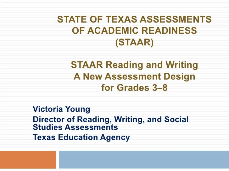 STATE OF TEXAS ASSESSMENTS OF ACADEMIC READINESS (STAAR) STAAR Reading and Writing A New Assessment Design for Grades 3 – ...