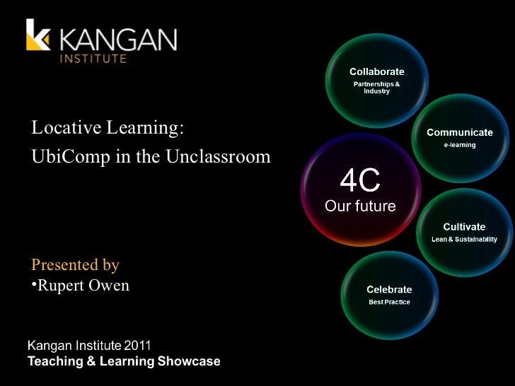 Locative Learning: UbiComp in the Unclassroom <ul><li>Presented by </li></ul><ul><li>Rupert Owen </li></ul>