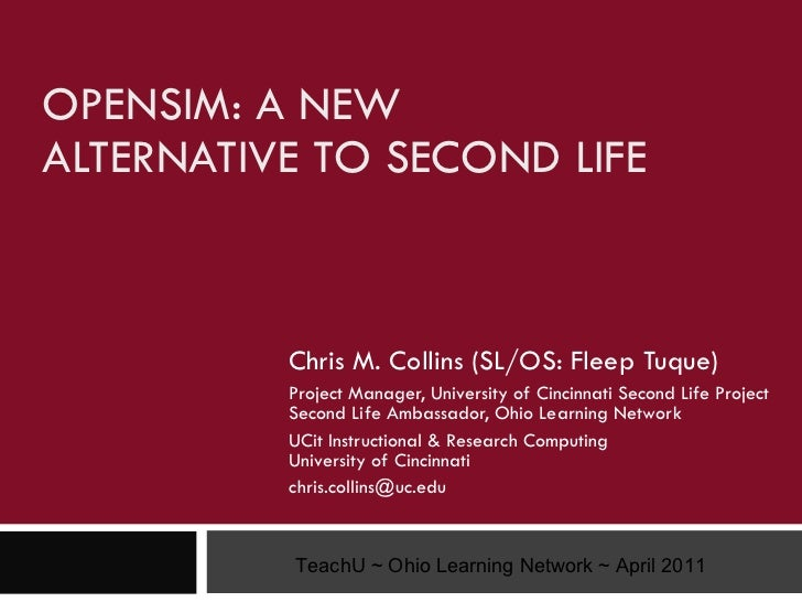 OPENSIM: A NEW  ALTERNATIVE TO SECOND LIFE Chris M. Collins (SL/OS: Fleep Tuque) Project Manager, University of Cincinnati...