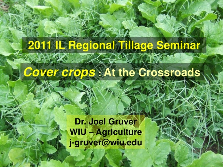 2011 IL Regional Tillage SeminarCover crops : At the Crossroads          Dr. Joel Gruver        WIU – Agriculture        j...