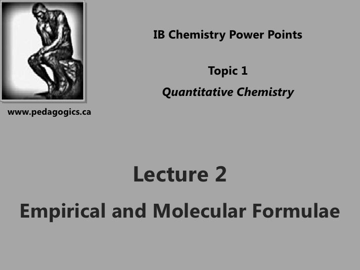 IB Chemistry Power Points<br />Topic 1<br />Quantitative Chemistry<br />www.pedagogics.ca<br />Lecture 2<br />Empirical an...