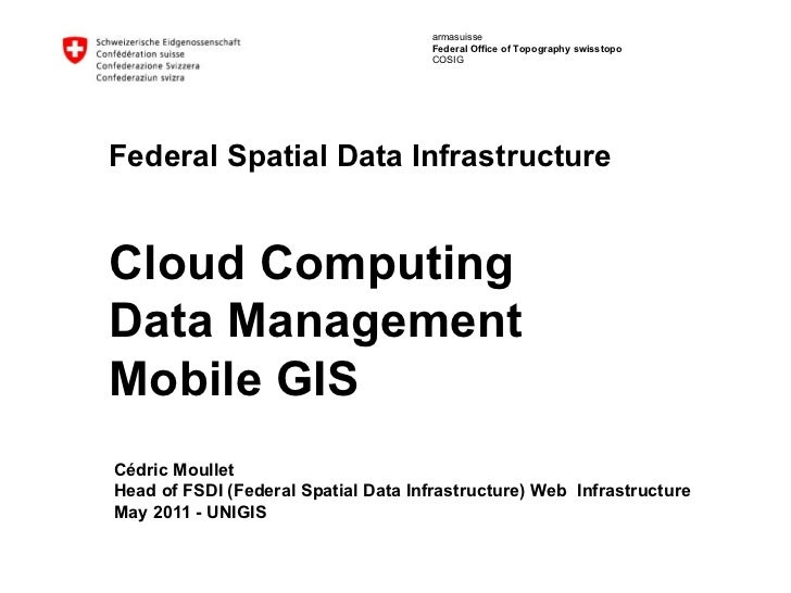 <ul>Federal Spatial Data Infrastructure Cloud Computing Data Management Mobile GIS </ul><ul>Cédric Moullet Head of FSDI (F...