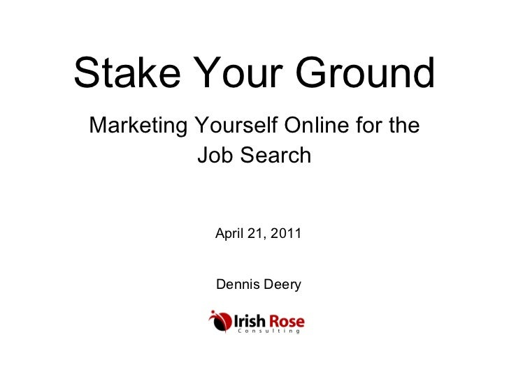 Stake Your Ground Marketing Yourself Online for the Job Search April 21, 2011 Dennis Deery