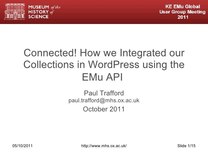 Connected! How we Integrated our Collections in WordPress using the EMu API   Paul Trafford [email_address] October 2011 0...