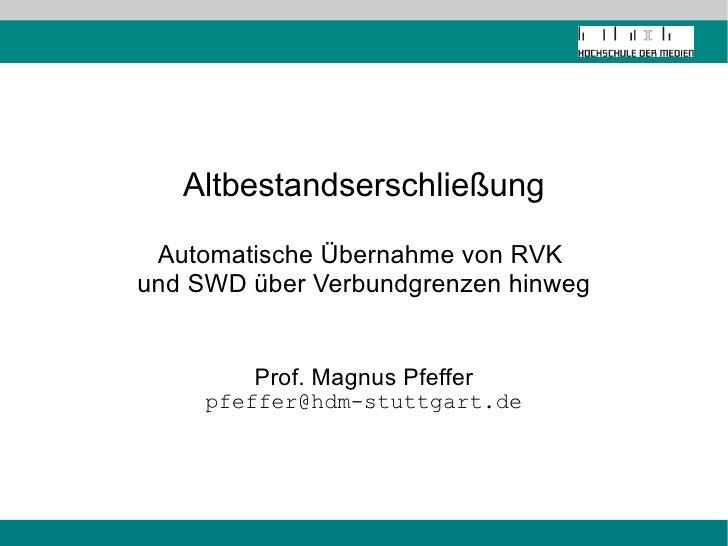 Altbestandserschließung Automatische Übernahme von RVK  und SWD über Verbundgrenzen hinweg Prof. Magnus Pfeffer [email_add...