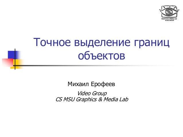 Точное выделение границ объектов Михаил Ерофеев Video Group CS MSU Graphics & Media Lab