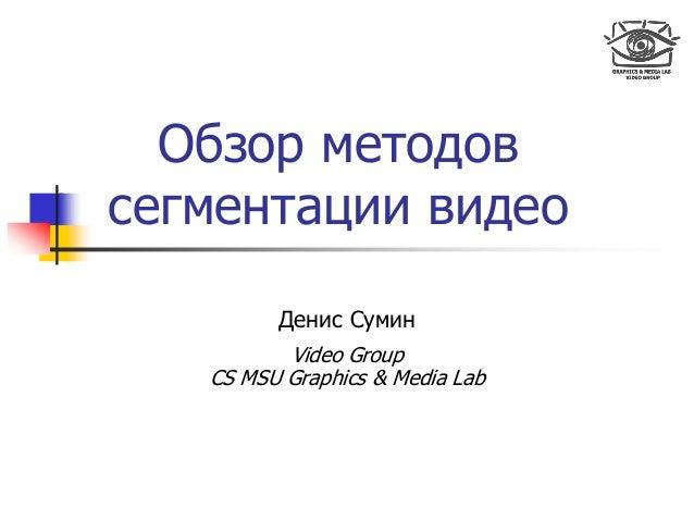 Обзор методов сегментации видео Денис Сумин Video Group CS MSU Graphics & Media Lab