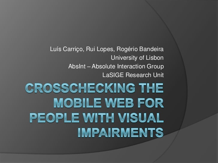 Crosschecking the Mobile Web for People with VisualImpairments<br />Luís Carriço, Rui Lopes, Rogério Bandeira<br />Univers...