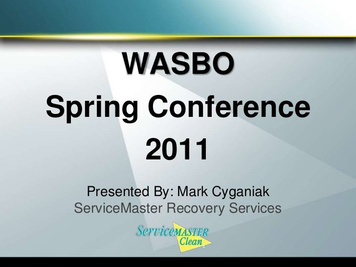 WASBO<br />Spring Conference <br />2011<br />Presented By: Mark Cyganiak<br />ServiceMaster Recovery Services <br />