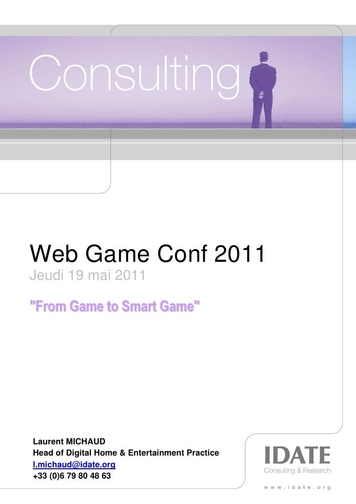"""Web Game Conf 2011Jeudi 19 mai 2011""""From Game to Smart Game""""Laurent MICHAUDHead of Digital Home & Entertainment Practicel...."""