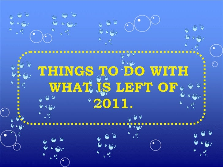 THINGS TO DO WITH WHAT IS LEFT OF 2011 .