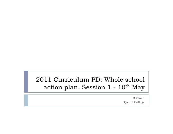 2011 Curriculum PD: Whole school  action plan. Session 1 - 10th May                                  M Sloan              ...