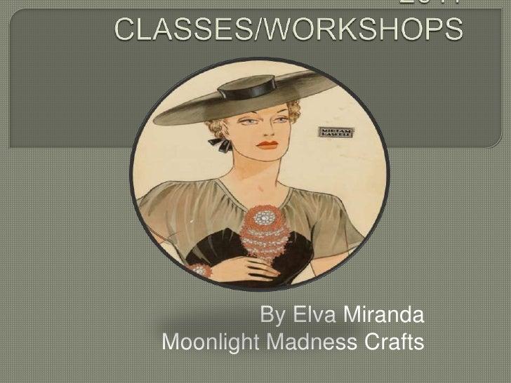 2011 CLASSES/WORKSHOPS<br />By Elva Miranda<br />Moonlight Madness Crafts<br />