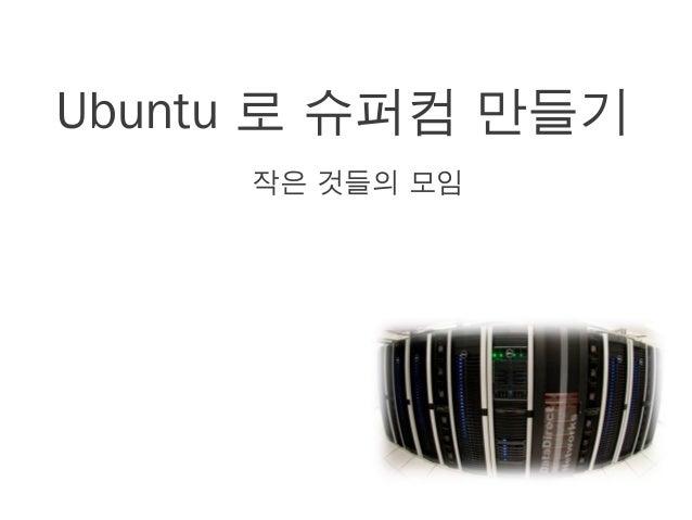 Ubuntu 로 슈퍼컴 만들기 작은 것들의 모임