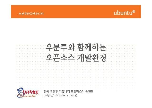 우분투와 함께하는 오픈소스 개발환경 우분투한국커뮤니티 우분투와 함께하는 오픈소스 개발환경 한국 우분투 커뮤니티 포럼마스터 송현도 http://ubuntu-kr.org