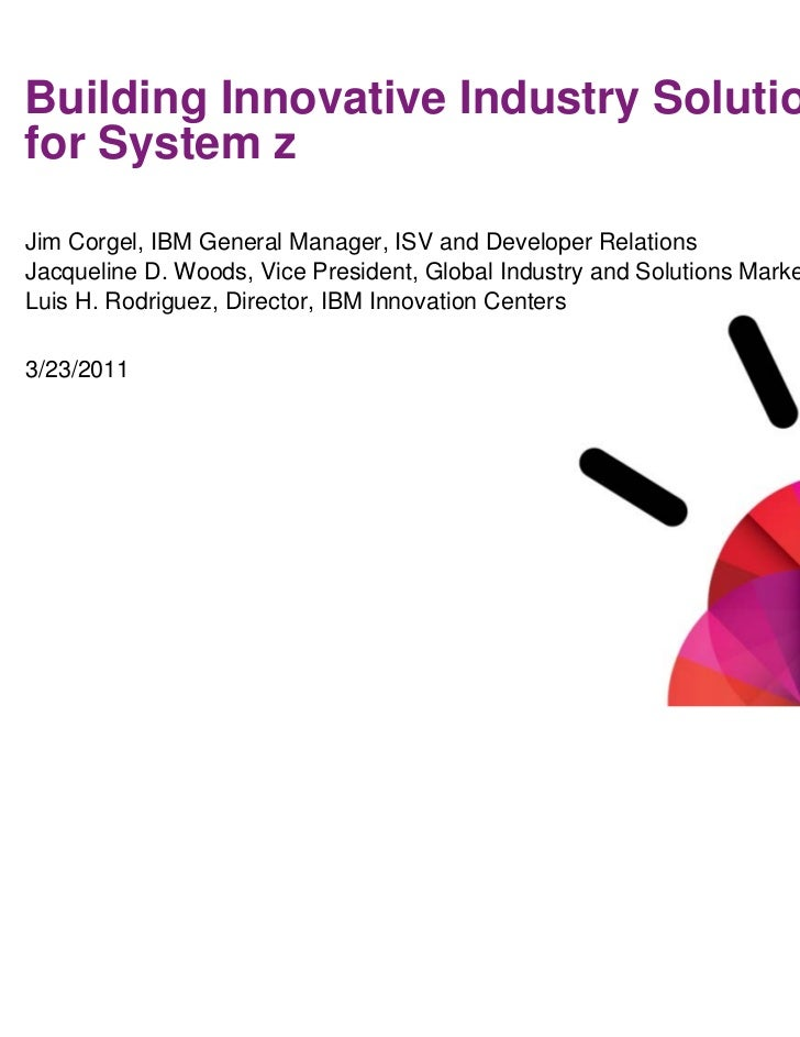Smarter Computing: System z Analyst SummitBuilding Innovative Industry Solutionsfor System zJim Corgel, IBM General Manage...