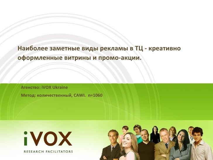 Наиболее заметные виды рекламы в ТЦ - креативнооформленные витрины и промо-акции.Агенство: iVOX UkraineМетод: количественн...