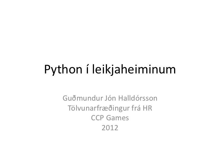 Python í leikjaheiminum   Guðmundur Jón Halldórsson    Tölvunarfræðingur frá HR          CCP Games              2012